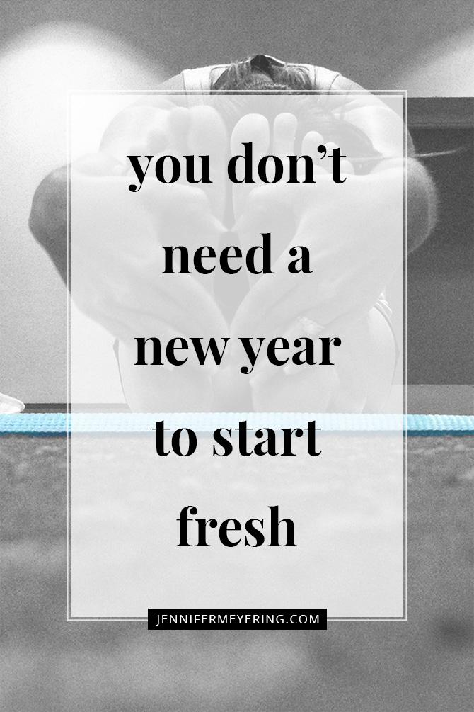 You Don't Need a New Year to Start Fresh - JenniferMeyering.com