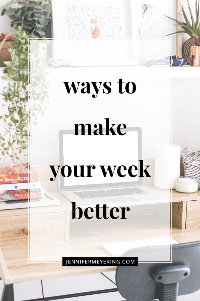 Ways to Make Your Week Better - JenniferMeyering.com